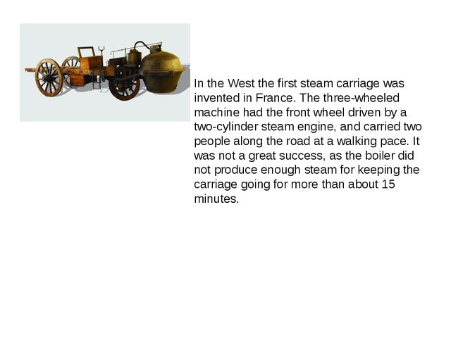 In the West the first steam carriage was invented in France. The three-wheele...