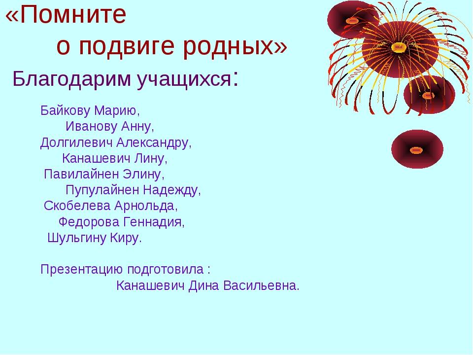 «Помните о подвиге родных» Благодарим учащихся: Байкову Марию, Иванову Анну,...
