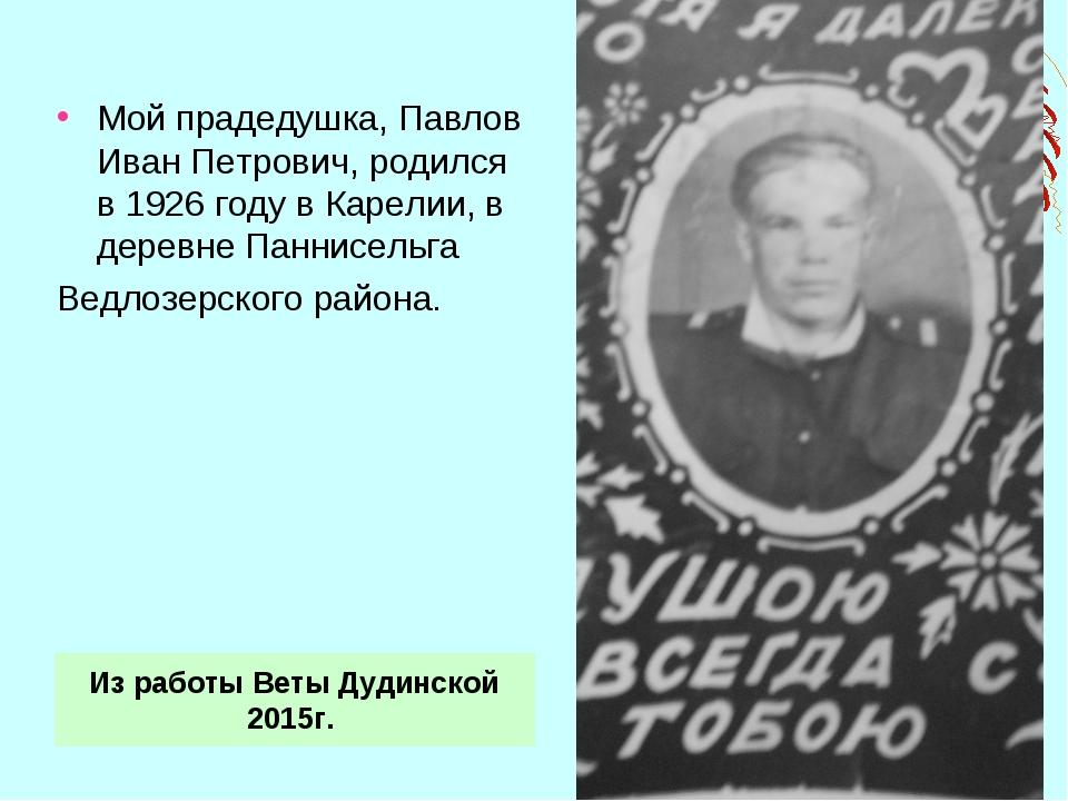 Мой прадедушка, Павлов Иван Петрович, родился в 1926 году в Карелии, в деревн...