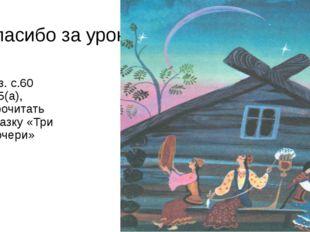 Спасибо за урок. д/з. с.60 в.5(а), прочитать сказку «Три дочери»