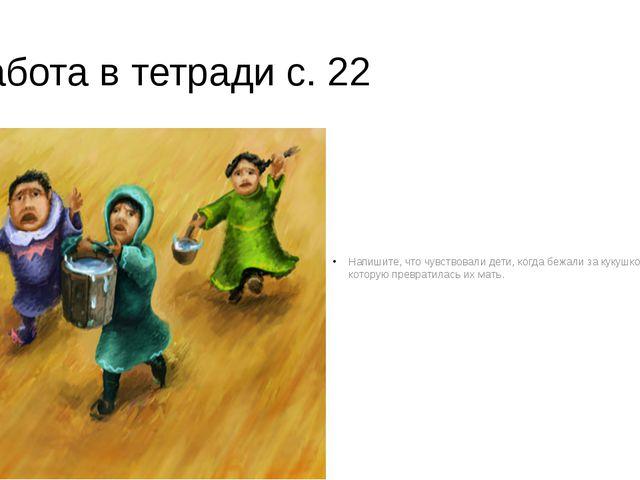Работа в тетради с. 22 Напишите, что чувствовали дети, когда бежали за кукушк...