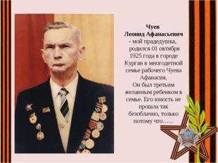 Чуев Леонид Афанасьевич - мой прадедушка, родился 01 октября 1925 года в гор