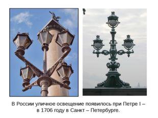 В России уличное освещение появилось при Петре I – в 1706 году в Санкт – Пете