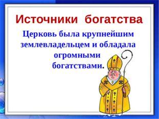Церковь была крупнейшим землевладельцем и обладала огромными богатствами. Ист