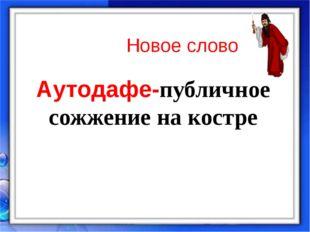 Аутодафе-публичное сожжение на костре Новое слово
