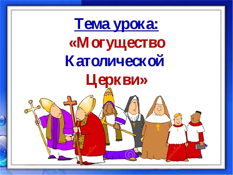 Тема урока: «Могущество Католической Церкви»