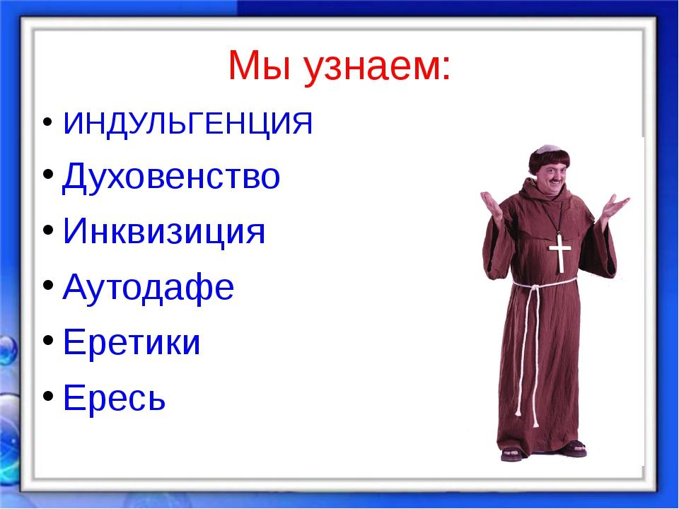 Мы узнаем: ИНДУЛЬГЕНЦИЯ Духовенство Инквизиция Аутодафе Еретики Ересь