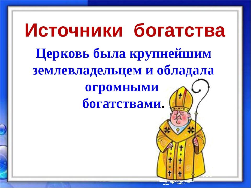 Церковь была крупнейшим землевладельцем и обладала огромными богатствами. Ист...