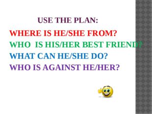 USE THE PLAN: WHERE IS HE/SHE FROM? WHO IS HIS/HER BEST FRIEND? WHAT CAN HE/