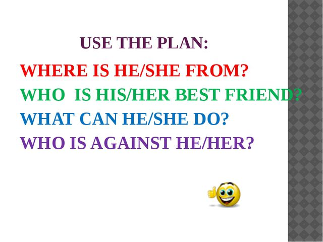 USE THE PLAN: WHERE IS HE/SHE FROM? WHO IS HIS/HER BEST FRIEND? WHAT CAN HE/...