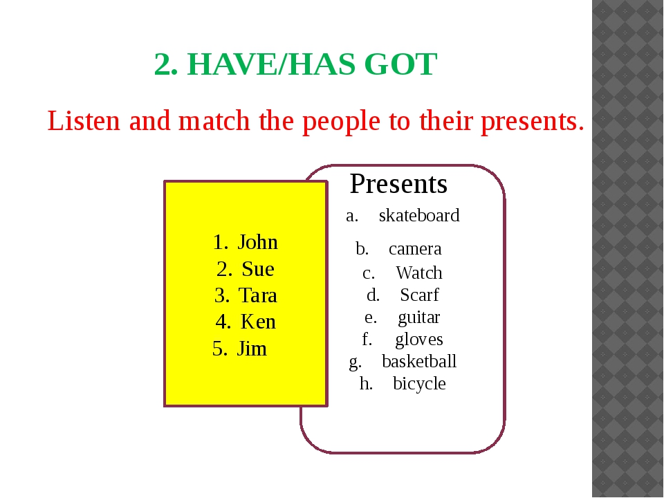 Listen and match the people to their presents. 2. HAVE/HAS GOT skateboard ca...