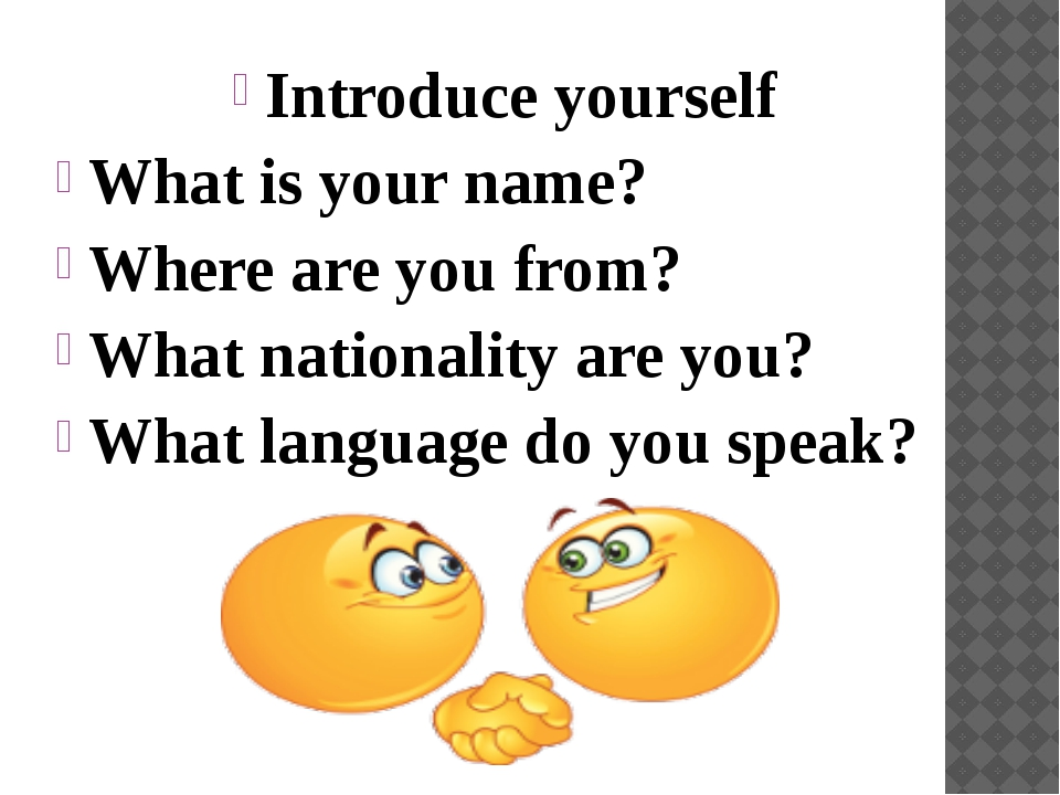 Introduce yourself What is your name? Where are you from? What nationality ar...