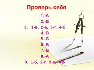 Проверь себя 1.-А 2.-В 3. 1-в, 2-а, 3-г, 4-б 4.-В 5.-С 6.-В 7.-В 8.-А 9. 1-б,