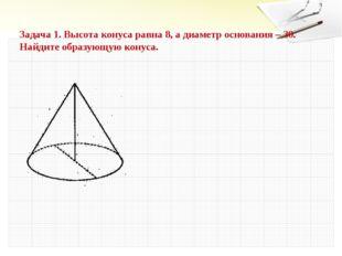 Задача 1. Высота конуса равна 8, а диаметр основания – 30. Найдите образующую