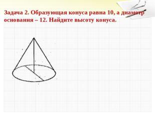 Задача 2. Образующая конуса равна 10, а диаметр основания – 12. Найдите высот