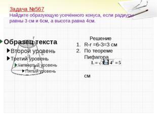 Задача №567 Найдите образующую усечённого конуса, если радиусы равны 3 см и 6