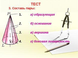 ТЕСТ 3. Составь пары: а) образующая б) основание в) вершина г) боковая повер