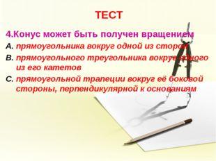 ТЕСТ 4.Конус может быть получен вращением прямоугольника вокруг одной из стор