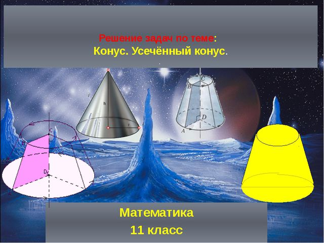 Решение задач по теме: Конус. Усечённый конус. . Математика 11 класс