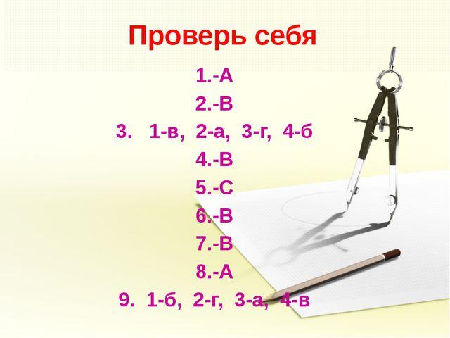 Проверь себя 1.-А 2.-В 3. 1-в, 2-а, 3-г, 4-б 4.-В 5.-С 6.-В 7.-В 8.-А 9. 1-б,...