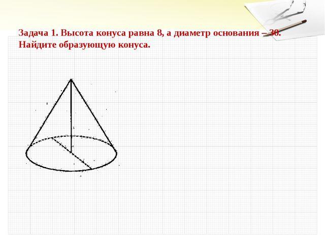 Задача 1. Высота конуса равна 8, а диаметр основания – 30. Найдите образующую...