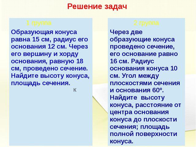 Решение задач К 1 группа 2 группа Образующая конуса равна 15 см, радиус его о...