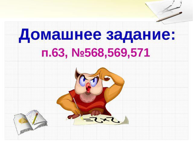 п.63, №568,569,571 Домашнее задание: