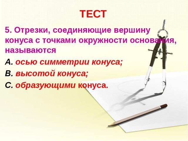 ТЕСТ 5. Отрезки, соединяющие вершину конуса с точками окружности основания, н...
