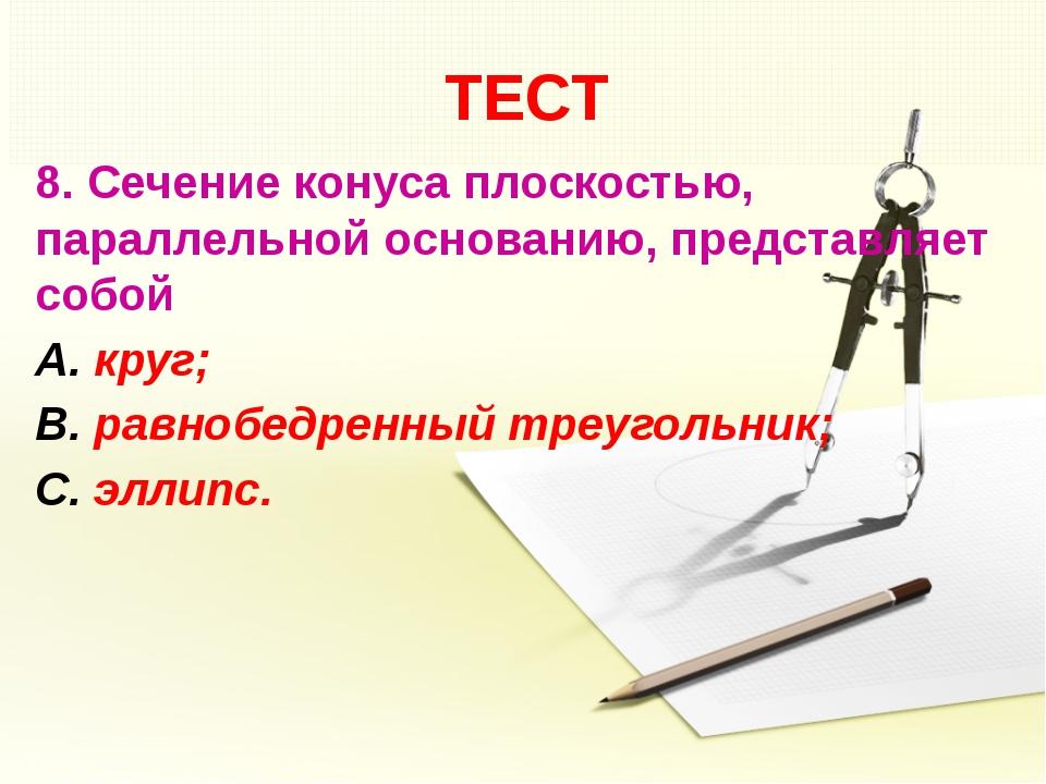 ТЕСТ 8. Сечение конуса плоскостью, параллельной основанию, представляет собой...