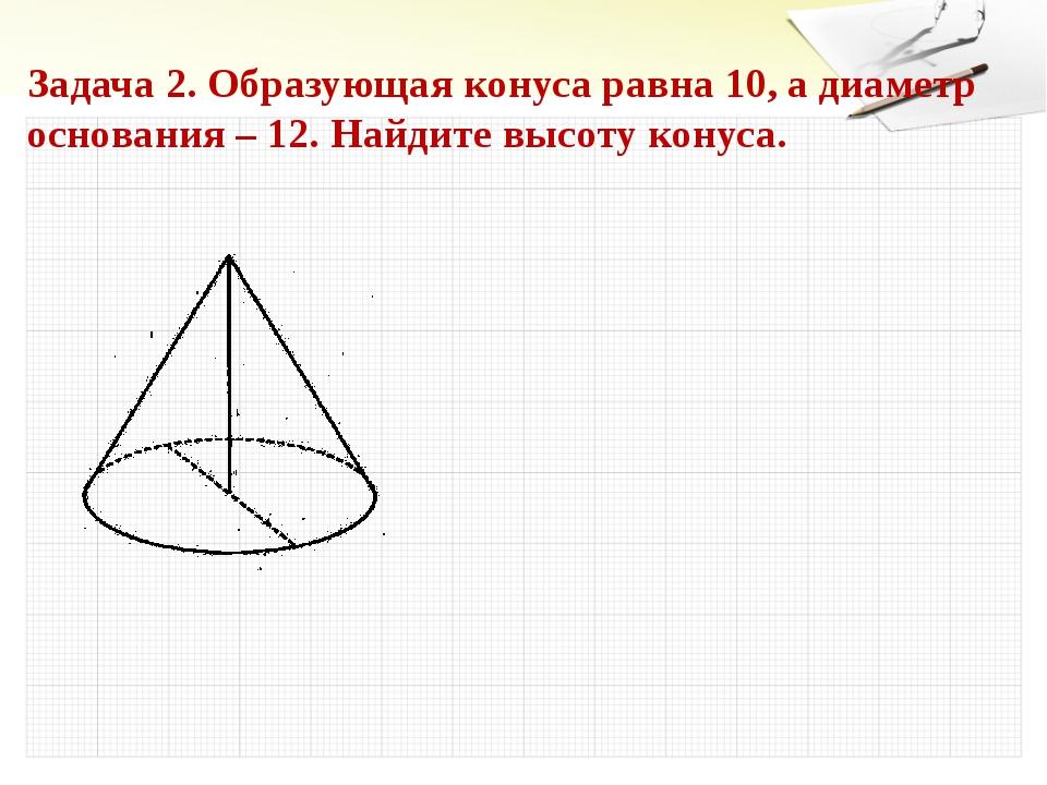 Задача 2. Образующая конуса равна 10, а диаметр основания – 12. Найдите высот...