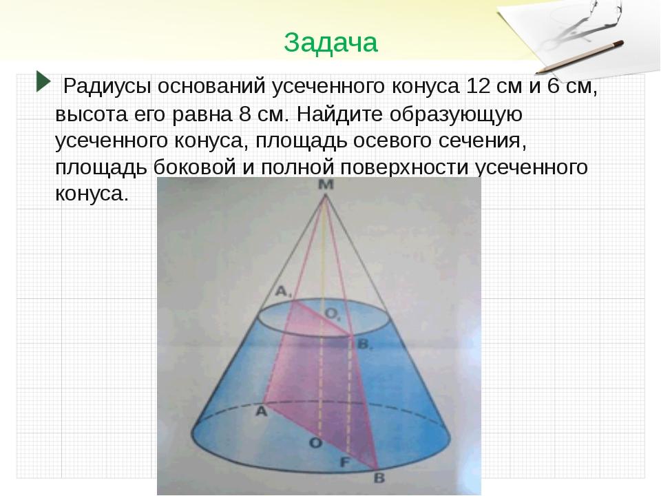 Задача Радиусы оснований усеченного конуса 12 см и 6 см, высота его равна 8...
