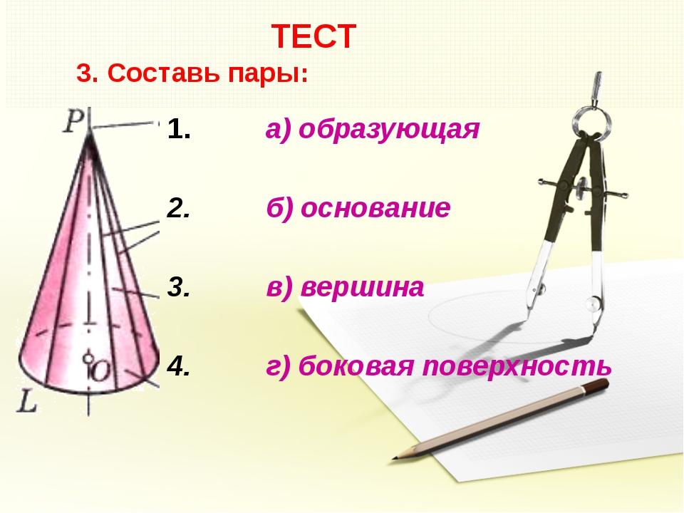 ТЕСТ 3. Составь пары: а) образующая б) основание в) вершина г) боковая повер...