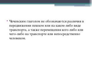 Чеченским глаголом не обозначаются различия в передвижении пешком или на как