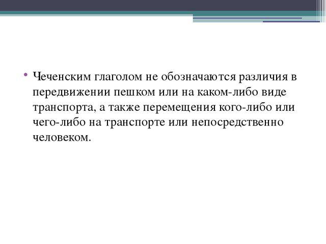 Чеченским глаголом не обозначаются различия в передвижении пешком или на как...