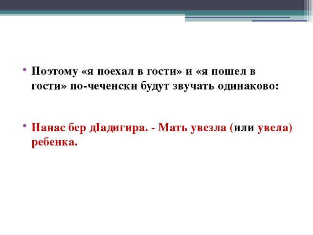 Поэтому «я поехал в гости» и «я пошел в гости» по-чеченски будут звучать оди...