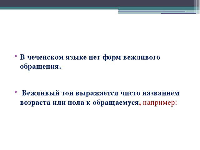В чеченском языке нет форм вежливого обращения. Вежливый тон выражается чист...