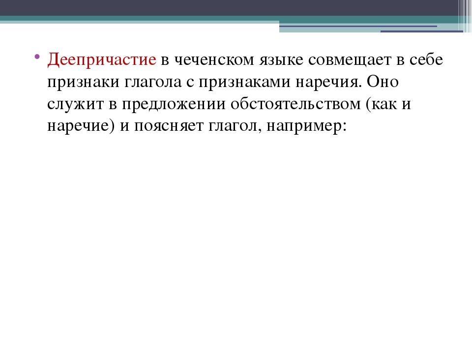 Деепричастие в чеченском языке совмещает в себе признаки глагола с признаками...