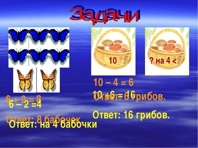 6 + 2 = 8 Ответ: 8 бабочек. 10 – 4 = 6 10 ? на 4 < 6 – 2 =4 Ответ: на 4 бабоч...