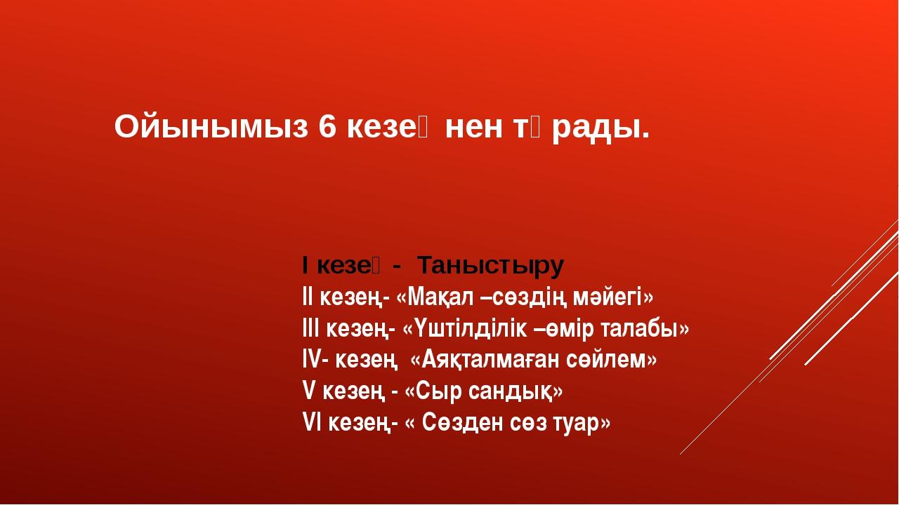 Ойынымыз 6 кезеңнен тұрады. І кезең- Таныстыру ІІ кезең- «Мақал –сөздің мәйег...