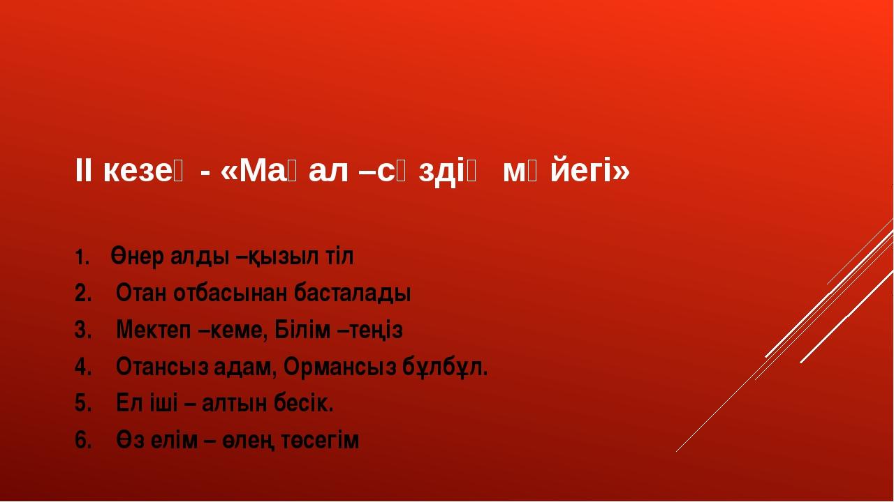 ІІ кезең- «Мақал –сөздің мәйегі» 1.Өнер алды –қызыл тіл 2.Отан отбас...