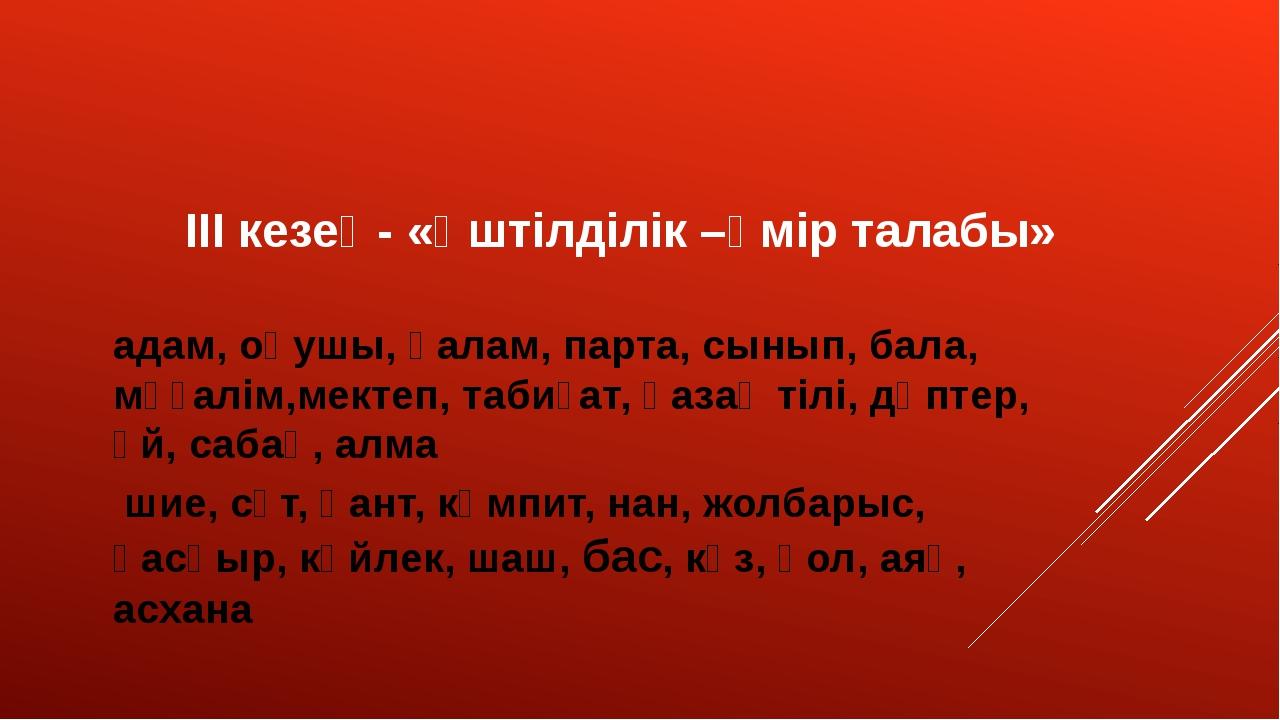 ІІІ кезең- «Үштілділік –өмір талабы» адам, оқушы, қалам, парта, сынып, бала,...