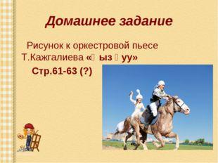 Домашнее задание Рисунок к оркестровой пьесе Т.Кажгалиева «Қыз қуу» Стр.61-63