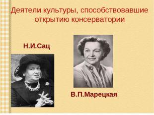 Деятели культуры, способствовавшие открытию консерватории Н.И.Сац В.П.Марецкая