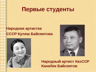 Первые студенты Народная артистка СССР Куляш Байсеитова Народный артист КазСС