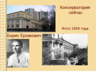 Консерватория сейчас Борис Ерзакович Фото 1959 года