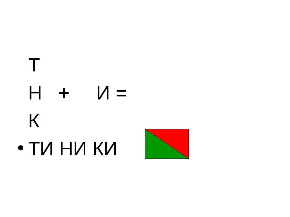 Т Н + И = К ТИ НИ КИ