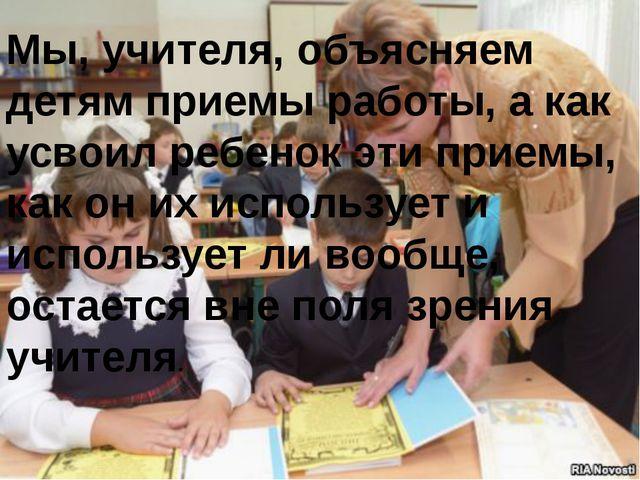 Мы, учителя, объясняем детям приемы работы, а как усвоил ребенок эти приемы,...