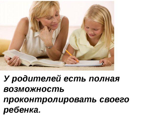 У родителей есть полная возможность проконтролировать своего ребенка.