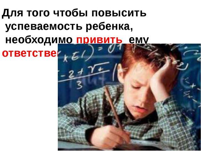 Для того чтобы повысить успеваемость ребенка, необходимо привить ему ответс...