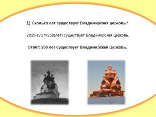 1) Сколько лет существует Владимирская церковь? 2015-1757=258(лет) существует